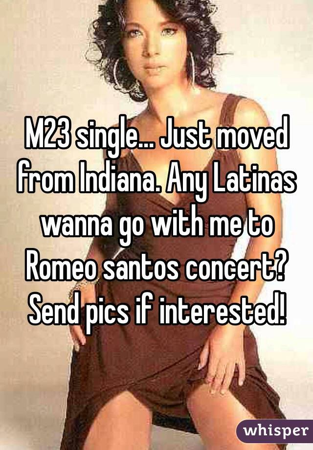 M23 single... Just moved from Indiana. Any Latinas wanna go with me to Romeo santos concert? Send pics if interested!