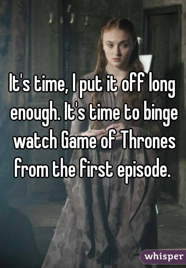 It's time, I put it off long enough. It's time to binge watch Game of Thrones from the first episode.