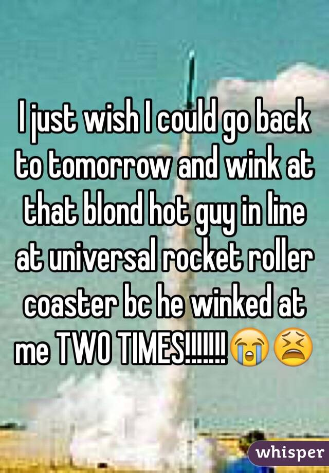 I just wish I could go back to tomorrow and wink at that blond hot guy in line at universal rocket roller coaster bc he winked at me TWO TIMES!!!!!!!😭😫