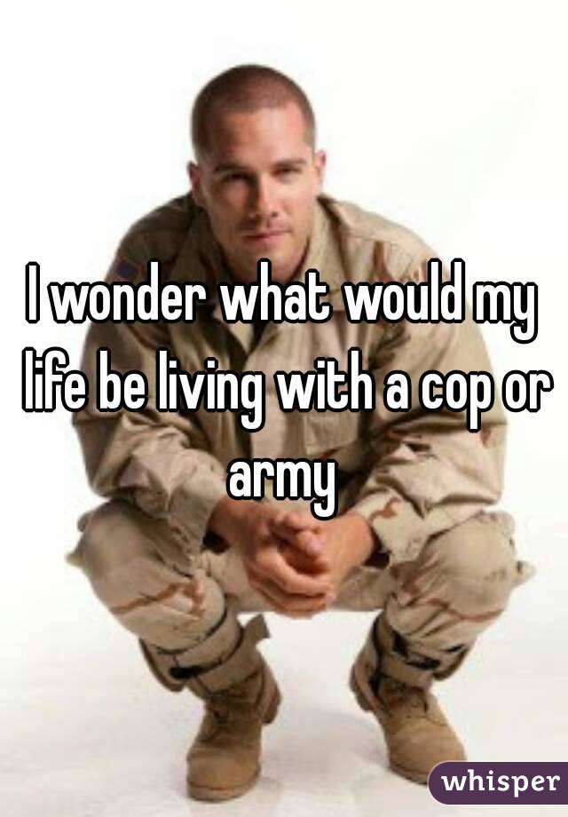 I wonder what would my life be living with a cop or army