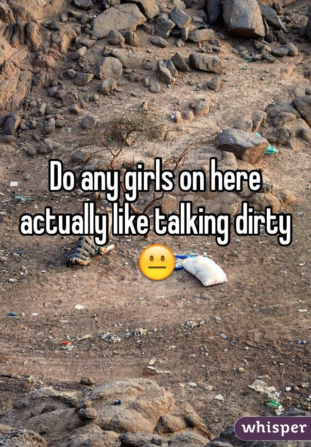 Do any girls on here actually like talking dirty 😐