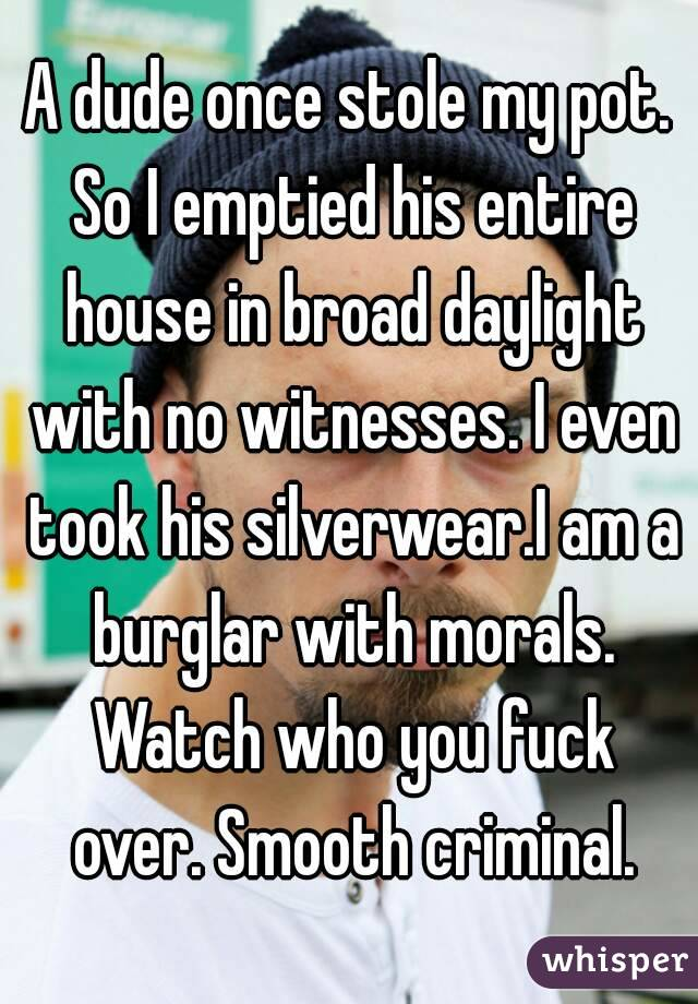 A dude once stole my pot. So I emptied his entire house in broad daylight with no witnesses. I even took his silverwear.I am a burglar with morals. Watch who you fuck over. Smooth criminal.