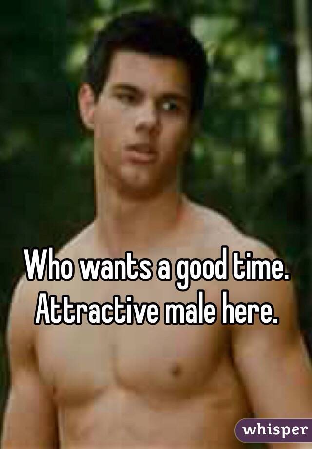 Who wants a good time. Attractive male here.