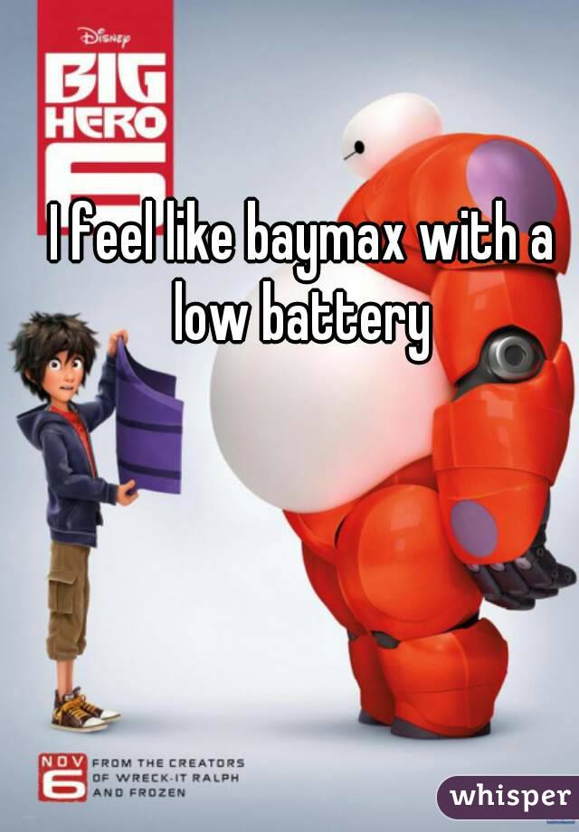 I feel like baymax with a low battery