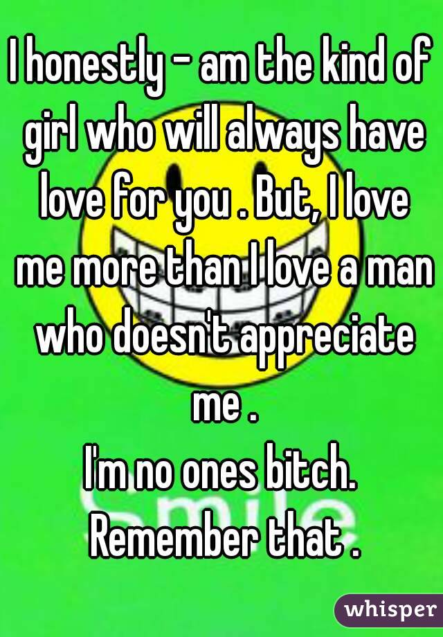 I honestly - am the kind of girl who will always have love for you . But, I love me more than I love a man who doesn't appreciate me . I'm no ones bitch. Remember that .