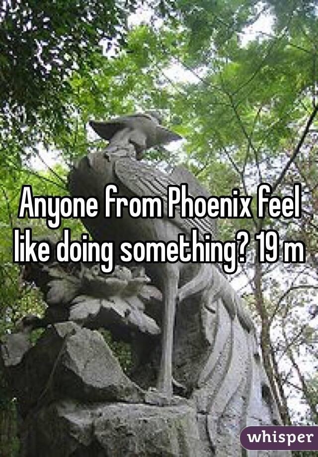 Anyone from Phoenix feel like doing something? 19 m
