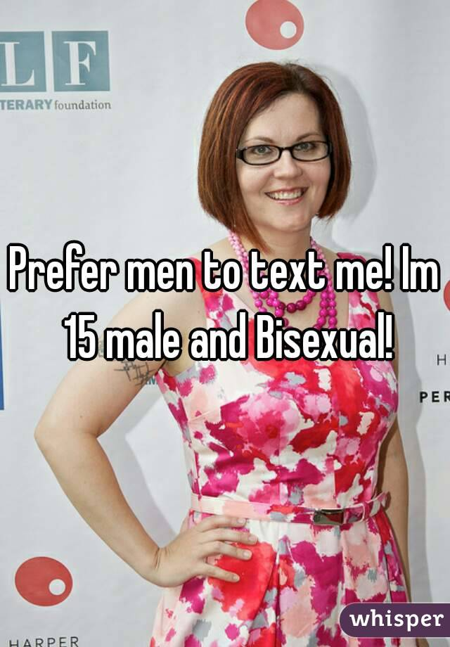 Prefer men to text me! Im 15 male and Bisexual!