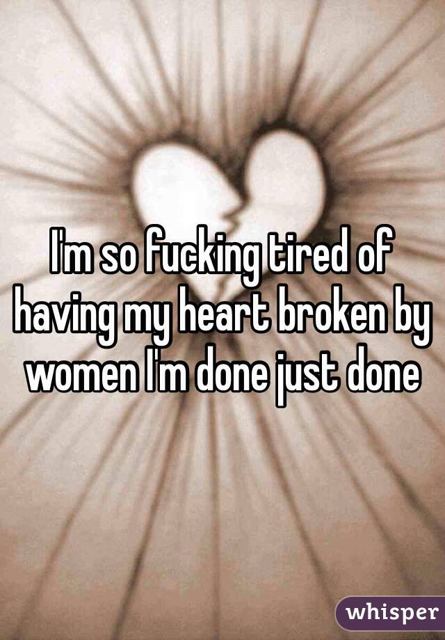 I'm so fucking tired of having my heart broken by women I'm done just done