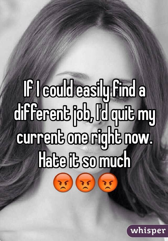 If I could easily find a different job, I'd quit my current one right now. Hate it so much  😡😡😡
