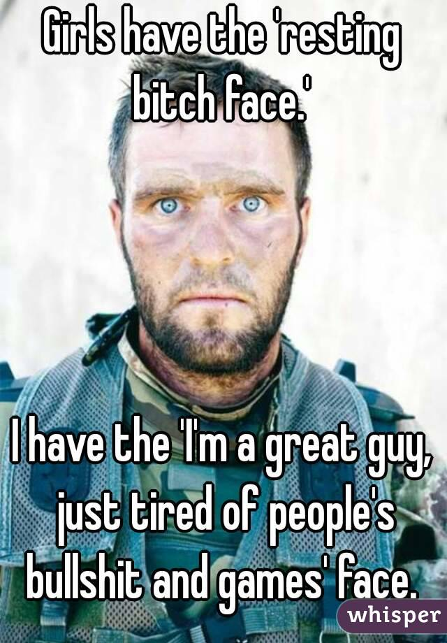 Girls have the 'resting bitch face.'      I have the 'I'm a great guy, just tired of people's bullshit and games' face.