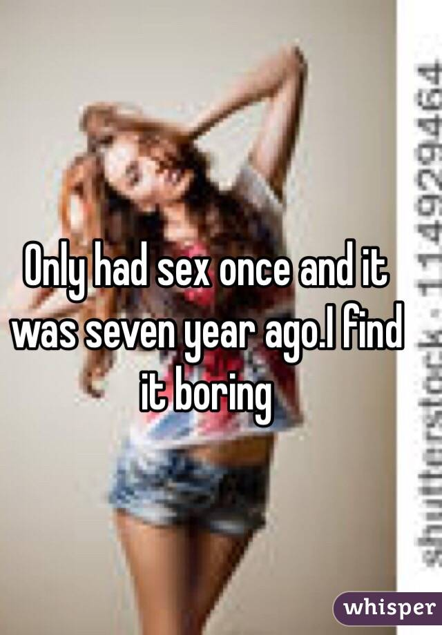 Only had sex once and it was seven year ago.I find it boring