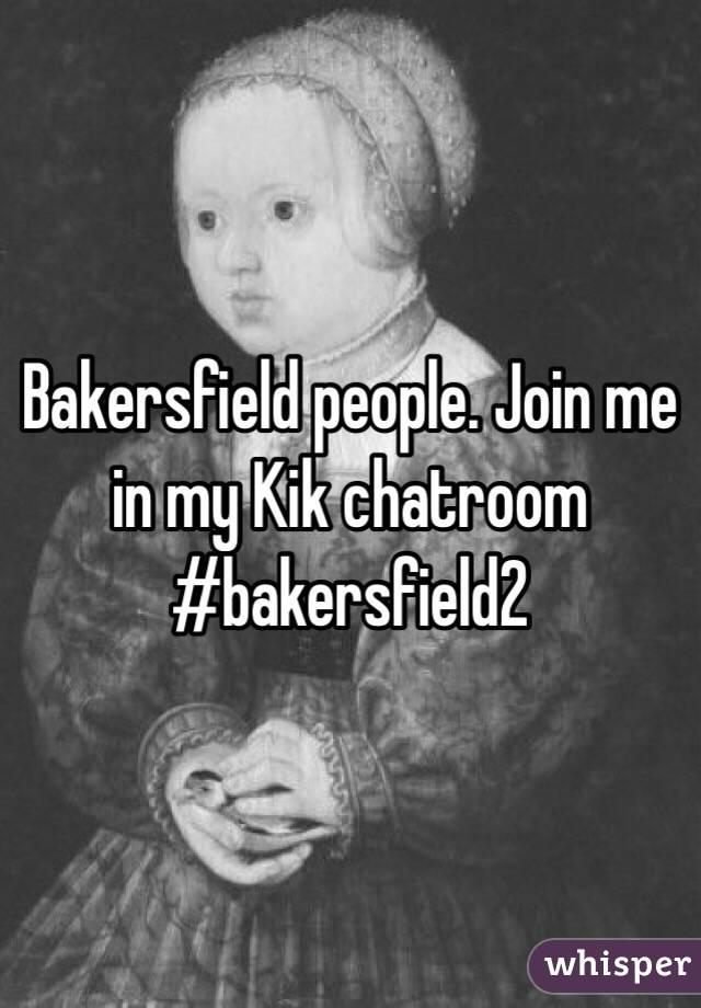 Bakersfield people. Join me in my Kik chatroom #bakersfield2