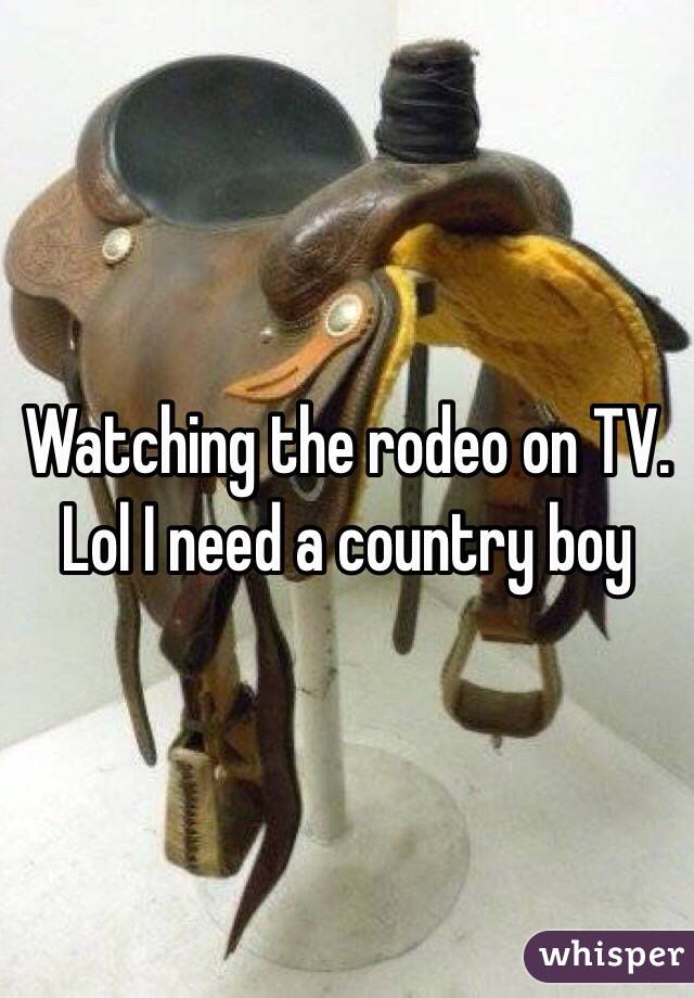 Watching the rodeo on TV. Lol I need a country boy