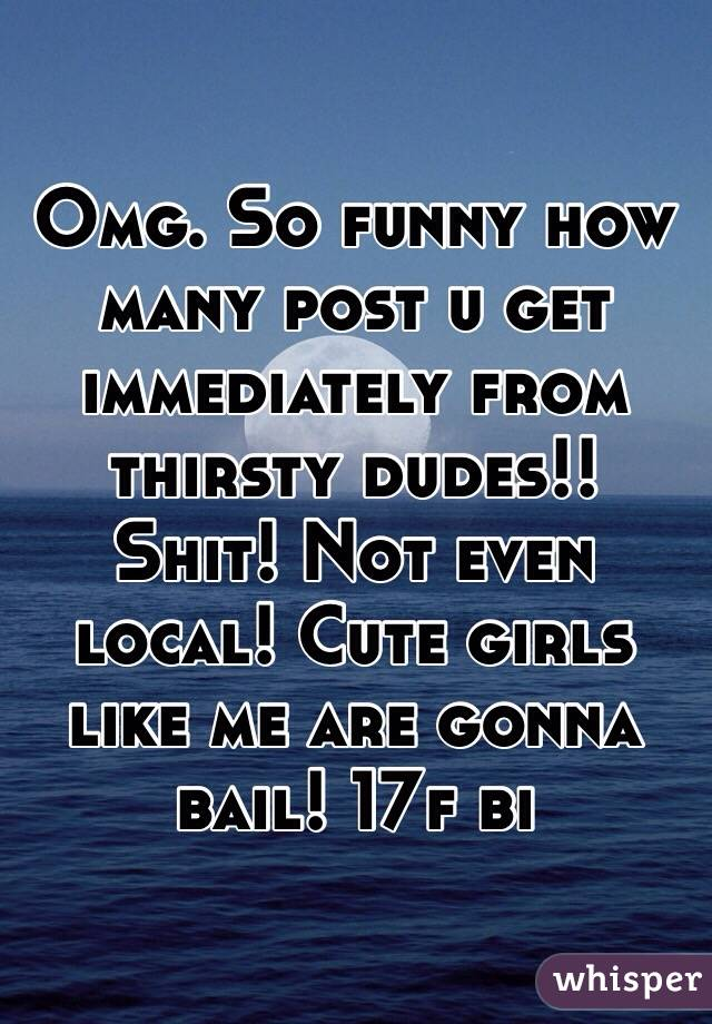 Omg. So funny how many post u get immediately from thirsty dudes!! Shit! Not even local! Cute girls like me are gonna bail! 17f bi