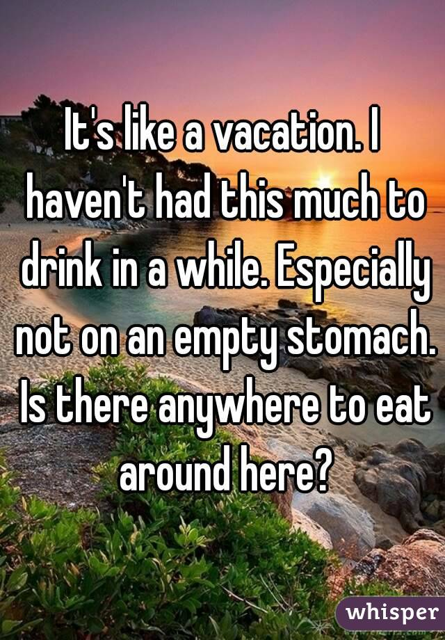 It's like a vacation. I haven't had this much to drink in a while. Especially not on an empty stomach. Is there anywhere to eat around here?