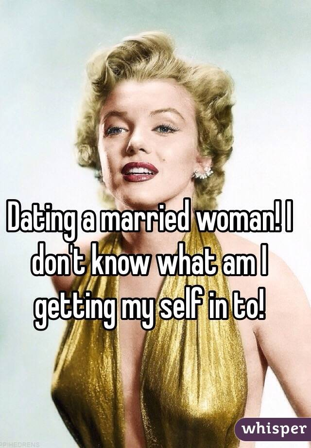 Dating a married woman! I don't know what am I getting my self in to!