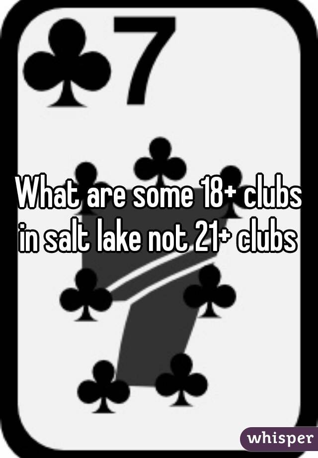 What are some 18+ clubs in salt lake not 21+ clubs