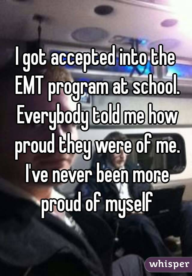 I got accepted into the EMT program at school. Everybody told me how proud they were of me. I've never been more proud of myself