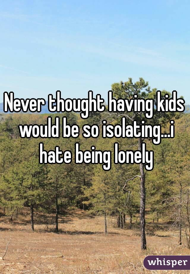 Never thought having kids would be so isolating...i hate being lonely