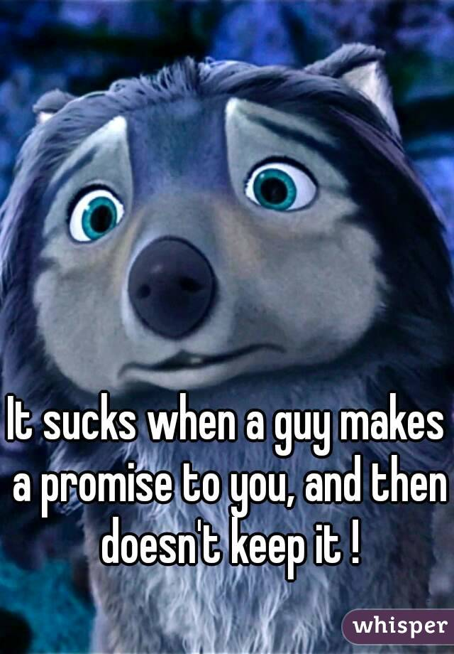 It sucks when a guy makes a promise to you, and then doesn't keep it !