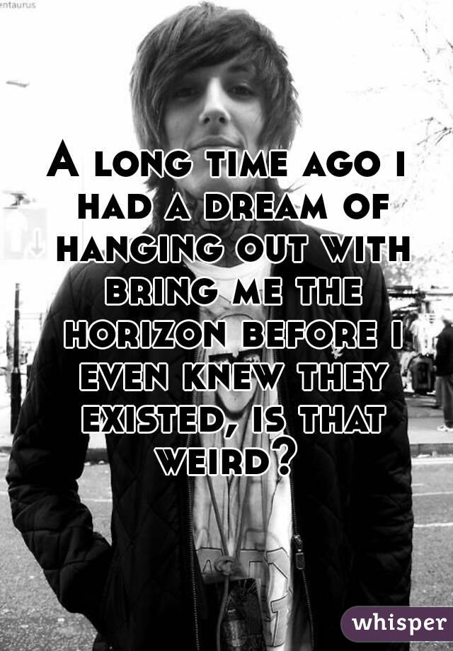 A long time ago i had a dream of hanging out with bring me the horizon before i even knew they existed, is that weird?