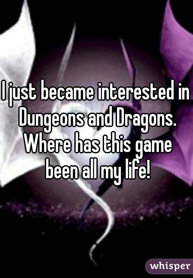 I just became interested in Dungeons and Dragons. Where has this game been all my life!
