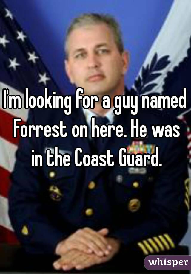 I'm looking for a guy named Forrest on here. He was in the Coast Guard.