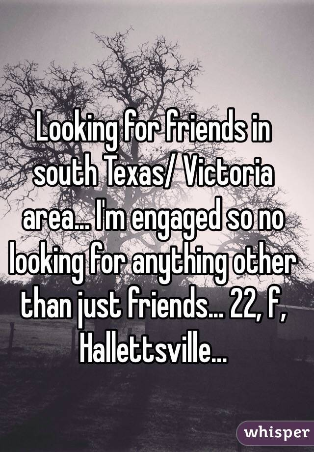 Looking for friends in south Texas/ Victoria area... I'm engaged so no looking for anything other than just friends... 22, f, Hallettsville...