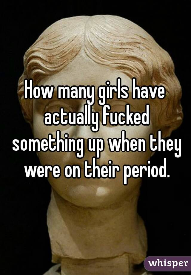 How many girls have actually fucked something up when they were on their period.
