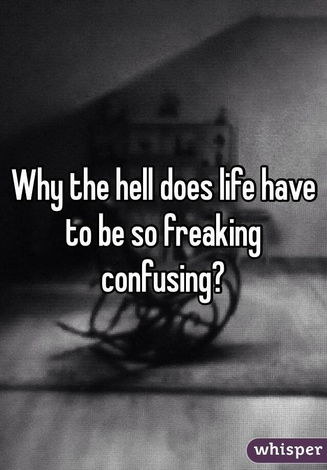 Why the hell does life have to be so freaking confusing?
