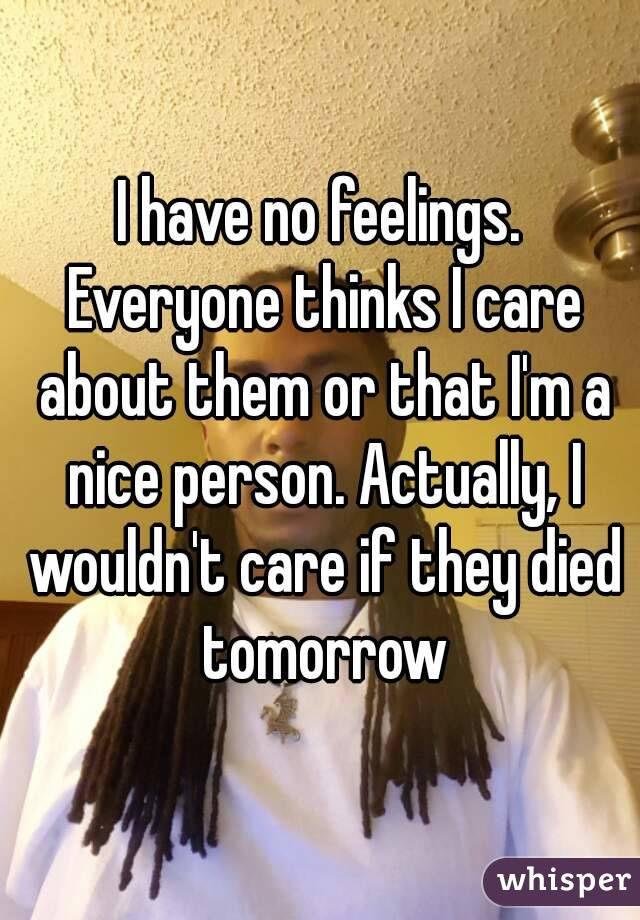 I have no feelings. Everyone thinks I care about them or that I'm a nice person. Actually, I wouldn't care if they died tomorrow