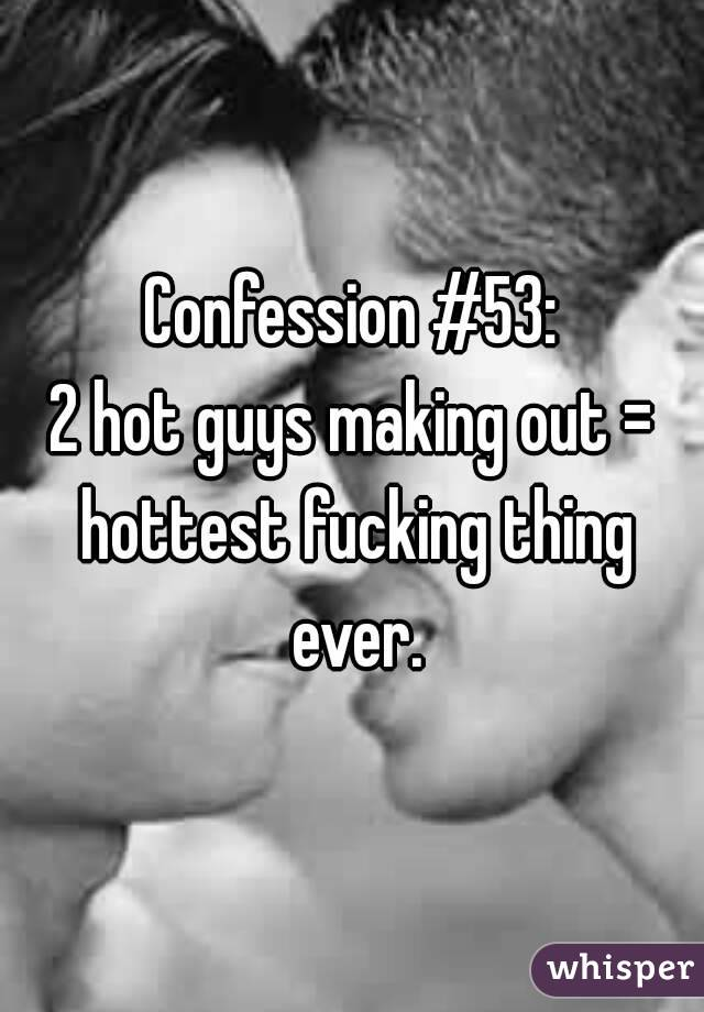 Confession #53: 2 hot guys making out = hottest fucking thing ever.