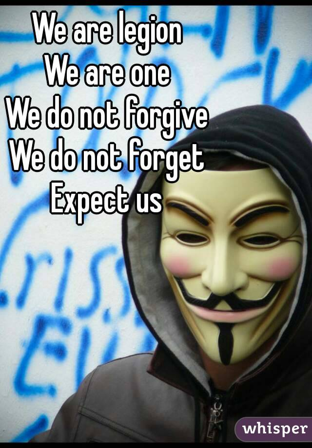 We are legion We are one We do not forgive We do not forget Expect us