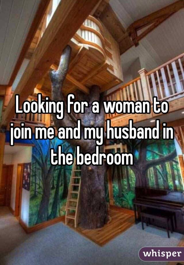 Looking for a woman to join me and my husband in the bedroom