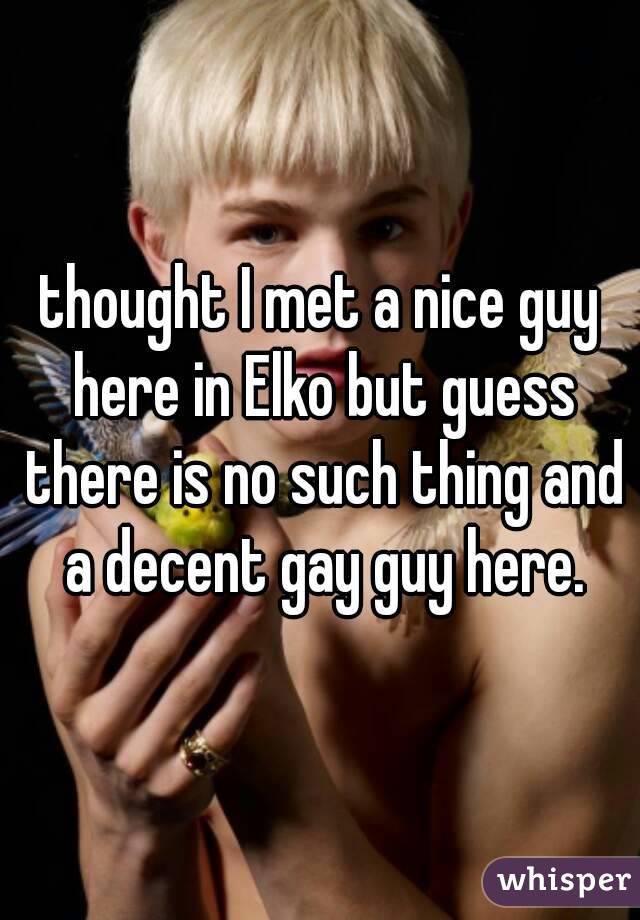 thought I met a nice guy here in Elko but guess there is no such thing and a decent gay guy here.