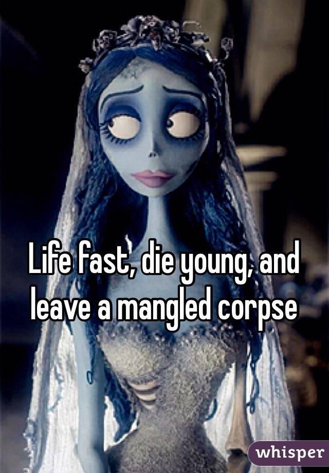 Life fast, die young, and leave a mangled corpse