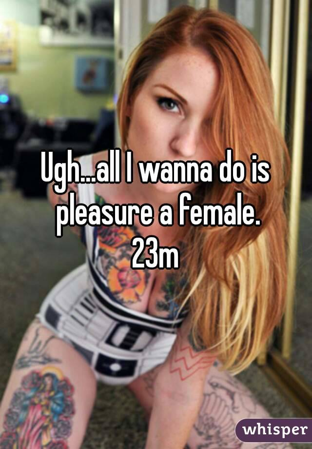 Ugh...all I wanna do is pleasure a female. 23m