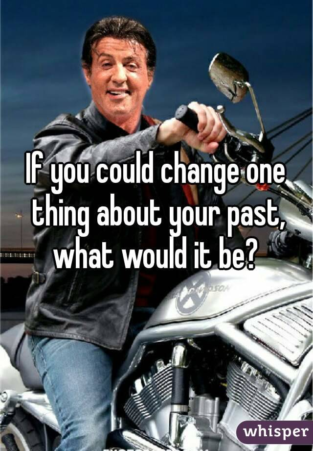 If you could change one thing about your past, what would it be?