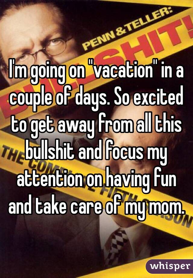 """I'm going on """"vacation"""" in a couple of days. So excited to get away from all this bullshit and focus my attention on having fun and take care of my mom."""