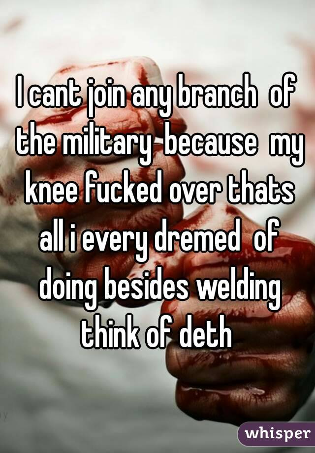 I cant join any branch  of the military  because  my knee fucked over thats all i every dremed  of doing besides welding think of deth