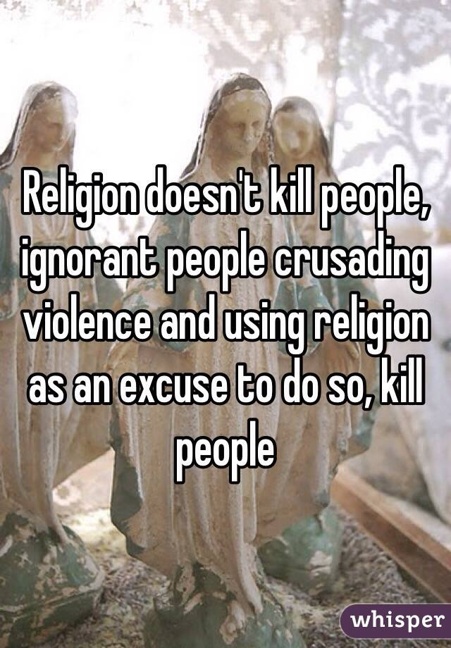Religion doesn't kill people, ignorant people crusading violence and using religion as an excuse to do so, kill people