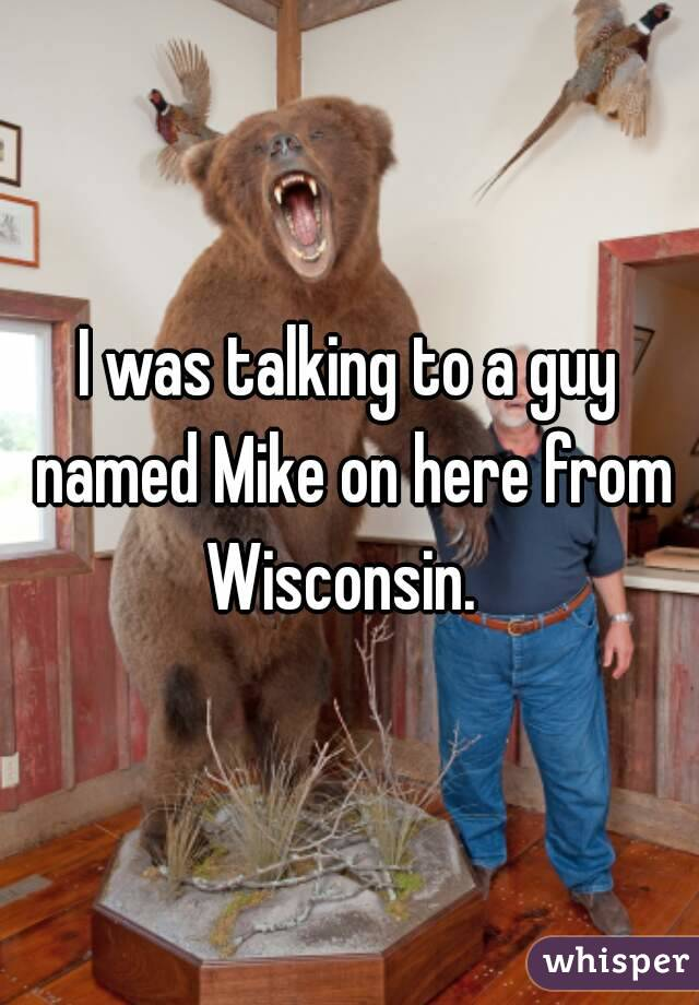 I was talking to a guy named Mike on here from Wisconsin.