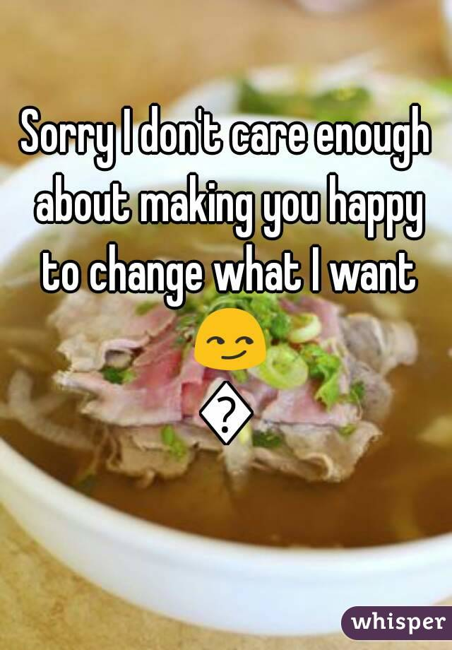 Sorry I don't care enough about making you happy to change what I want 😏😏