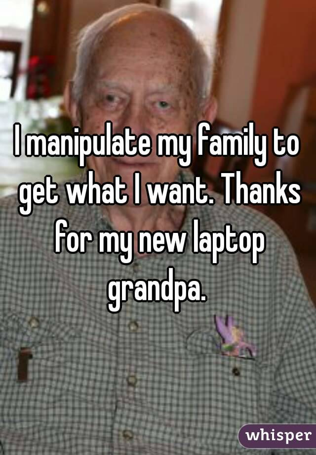 I manipulate my family to get what I want. Thanks for my new laptop grandpa.