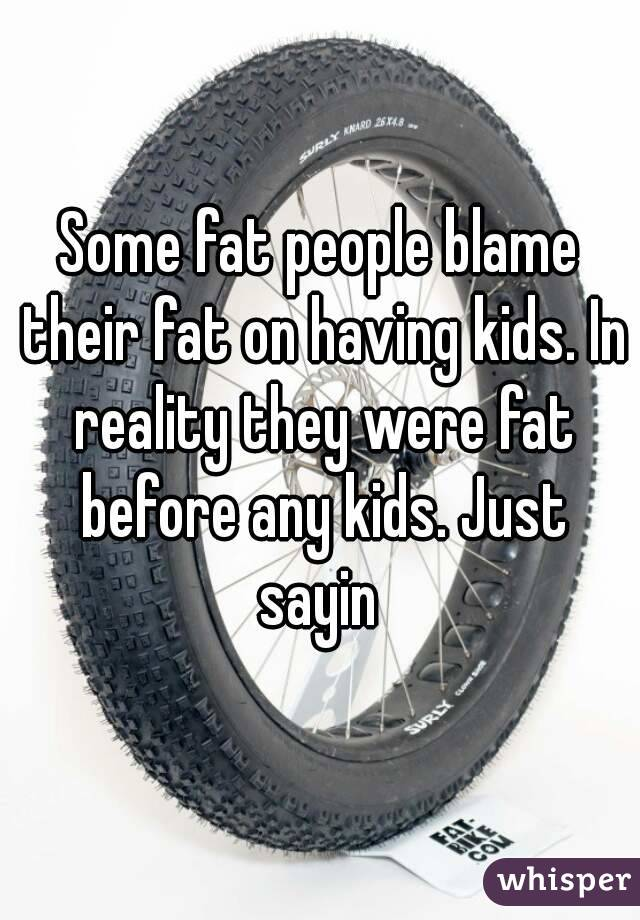 Some fat people blame their fat on having kids. In reality they were fat before any kids. Just sayin