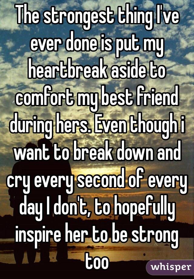 The strongest thing I've ever done is put my heartbreak aside to comfort my best friend during hers. Even though i want to break down and cry every second of every day I don't, to hopefully inspire her to be strong too