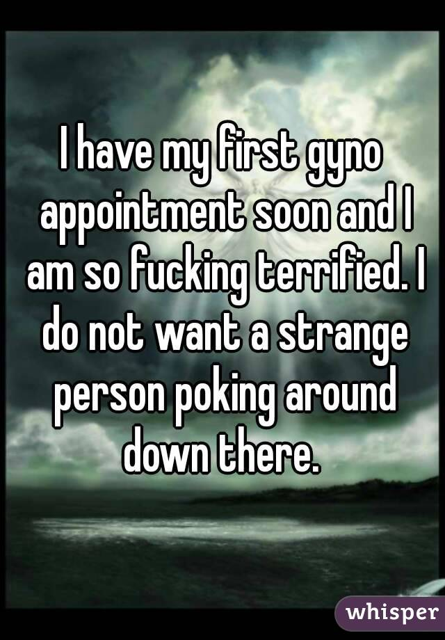 I have my first gyno appointment soon and I am so fucking terrified. I do not want a strange person poking around down there.