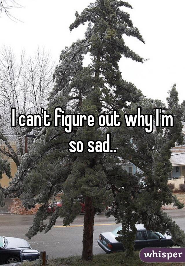 I can't figure out why I'm so sad..