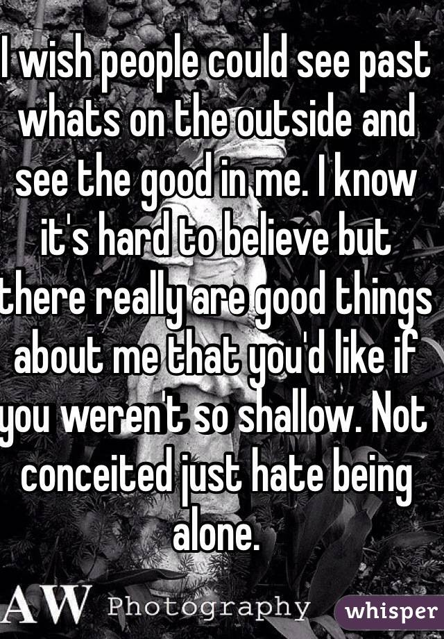 I wish people could see past whats on the outside and see the good in me. I know it's hard to believe but there really are good things about me that you'd like if you weren't so shallow. Not conceited just hate being alone.