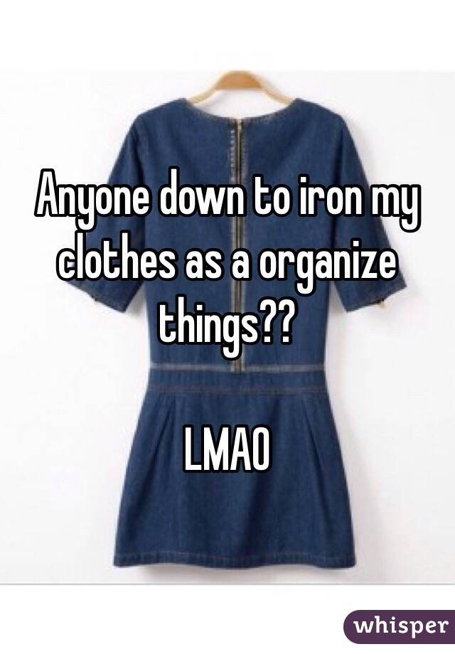 Anyone down to iron my clothes as a organize things??   LMAO
